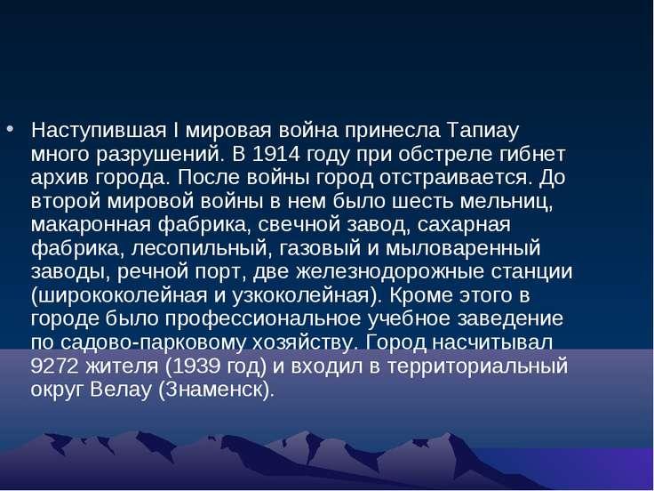 Наступившая I мировая война принесла Тапиау много разрушений. В 1914 году при...