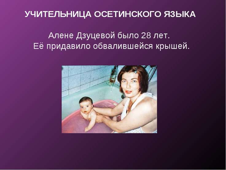 УЧИТЕЛЬНИЦА ОСЕТИНСКОГО ЯЗЫКА Алене Дзуцевой было 28 лет. Её придавило обвали...