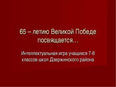 65 – летию Великой Победе посвящается… Интеллектуальная игра учащихся 7-8 кла...
