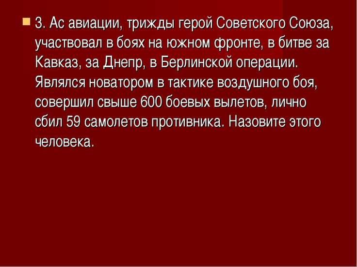 3. Ас авиации, трижды герой Советского Союза, участвовал в боях на южном фрон...