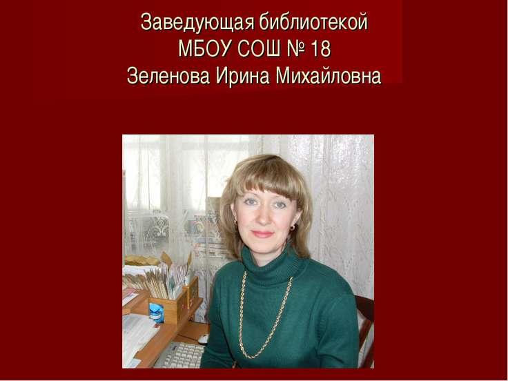 Заведующая библиотекой МБОУ СОШ № 18 Зеленова Ирина Михайловна