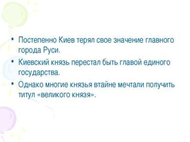 Постепенно Киев терял свое значение главного города Руси. Киевский князь пере...