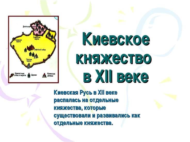 Киевское княжество в XII веке Киевская Русь в XII веке распалась на отдельные...