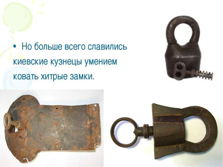 Но больше всего славились киевские кузнецы умением ковать хитрые замки.