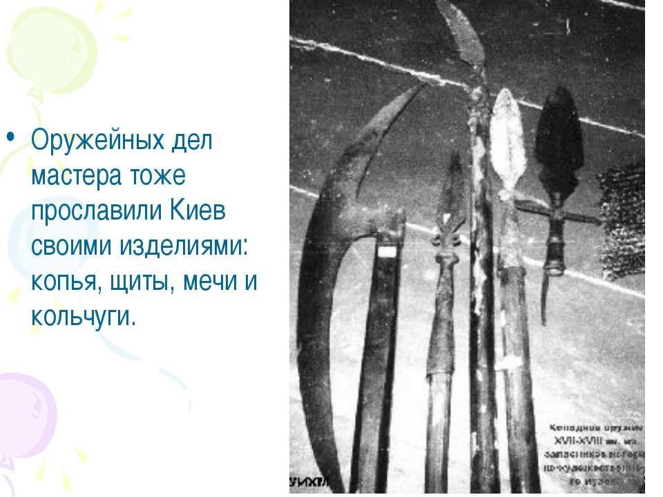 Оружейных дел мастера тоже прославили Киев своими изделиями: копья, щиты, меч...