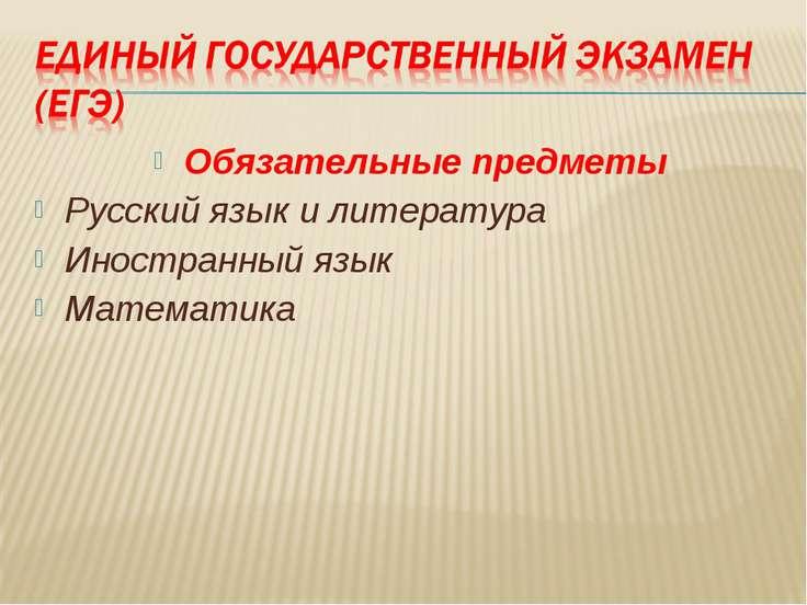 Обязательные предметы Русский язык и литература Иностранный язык Математика