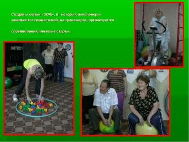 Созданы клубы «ЗОЖ», в которых пенсионеры занимаются гимнастикой, на тренажер...