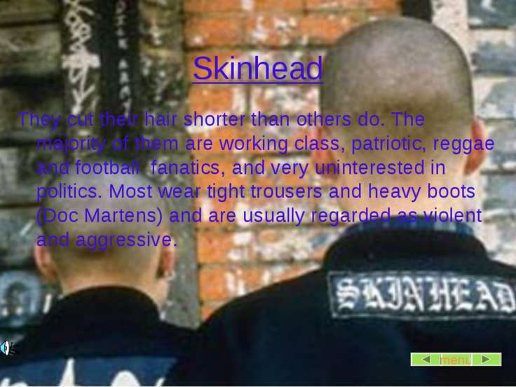 Skinhead They cut their hair shorter than others do. The majority of them are...