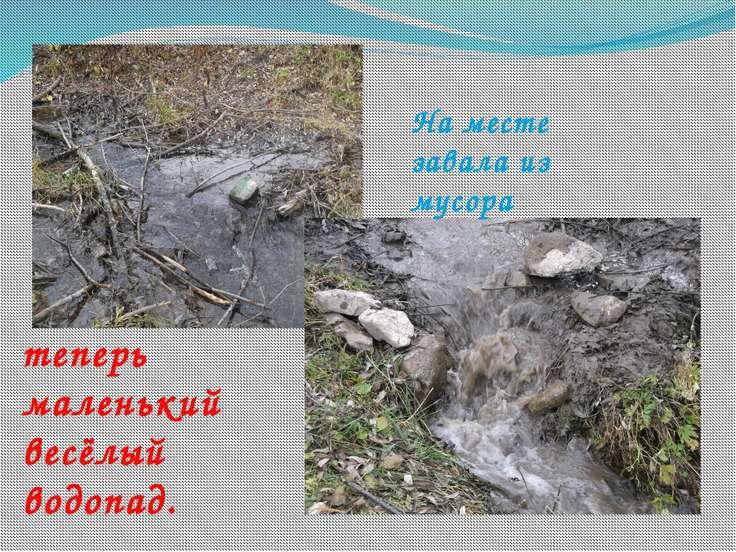 На месте завала из мусора теперь маленький весёлый водопад.