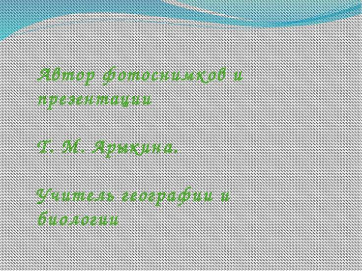Автор фотоснимков и презентации Т. М. Арыкина. Учитель географии и биологии