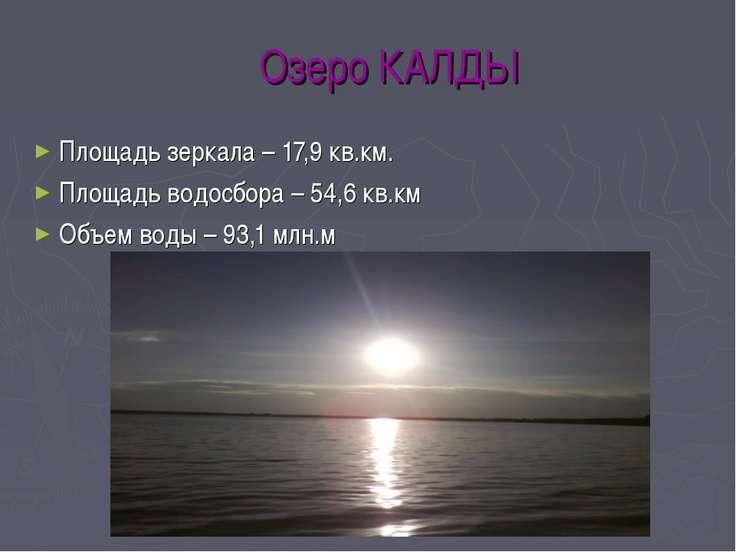 Озеро КАЛДЫ Площадь зеркала – 17,9 кв.км. Площадь водосбора – 54,6 кв.км Объе...