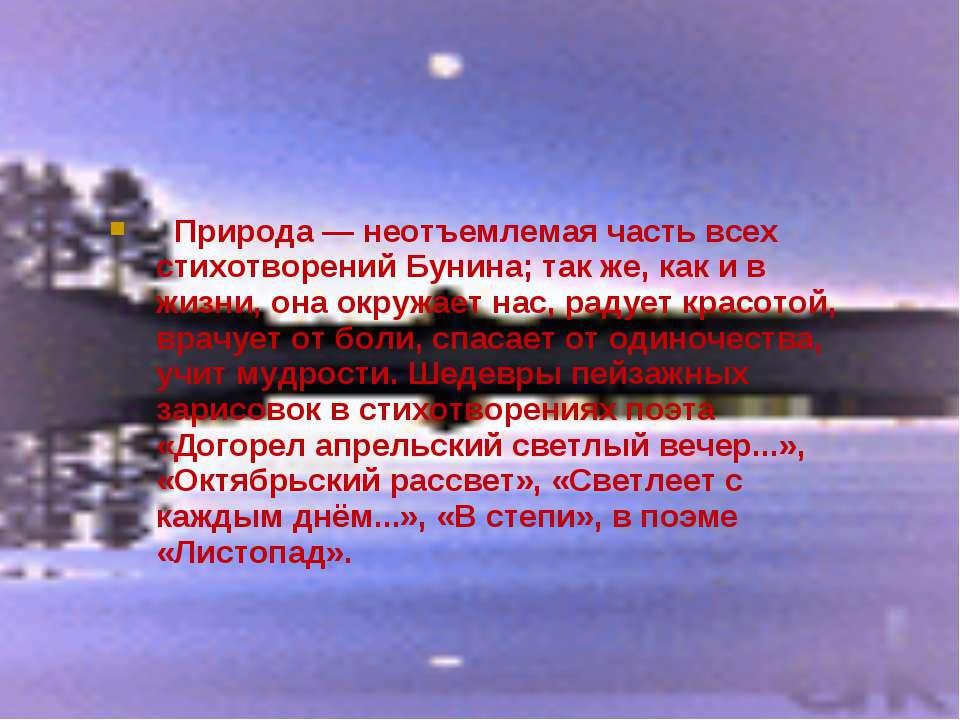 Природа — неотъемлемая часть всех стихотворений Бунина; так же, как и в жизни...