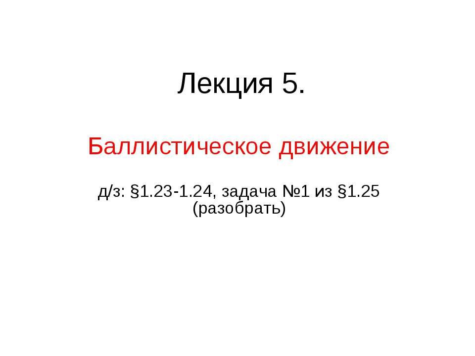 Лекция 5. Баллистическое движение д/з: §1.23-1.24, задача №1 из §1.25 (разобр...