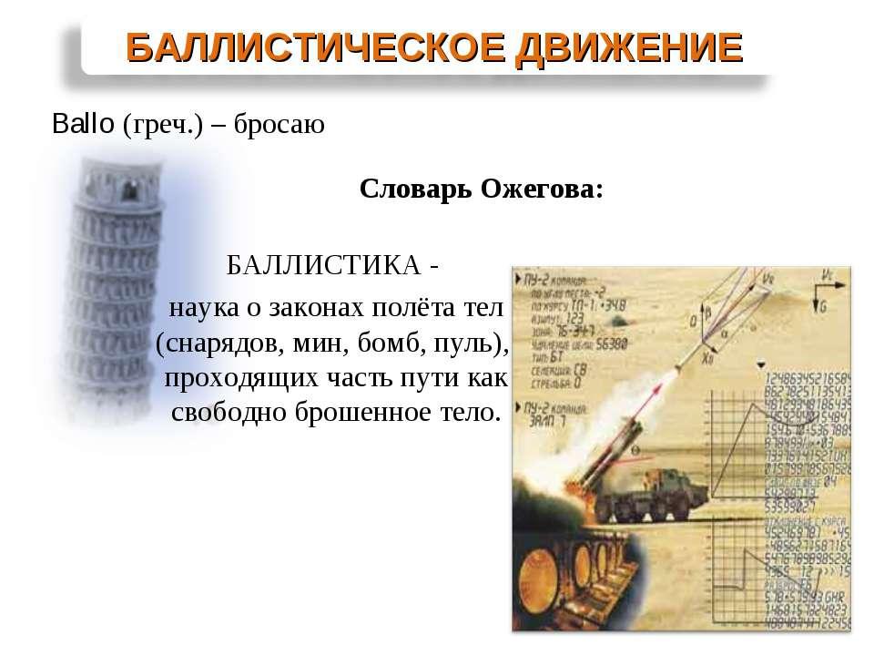 Ballo (греч.) – бросаю БАЛЛИСТИКА - наука о законах полёта тел (снарядов, мин...