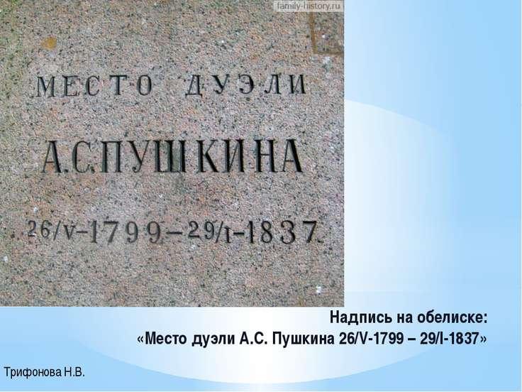 Надпись на обелиске: «Место дуэли А.С. Пушкина 26/V-1799 – 29/I-1837» Трифоно...