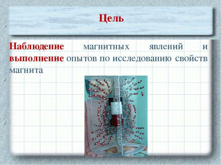 Цель Наблюдение магнитных явлений и выполнение опытов по исследованию свойств...