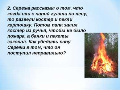 2. Сережа рассказал о том, что когда они с папой гуляли по лесу, то развели к...