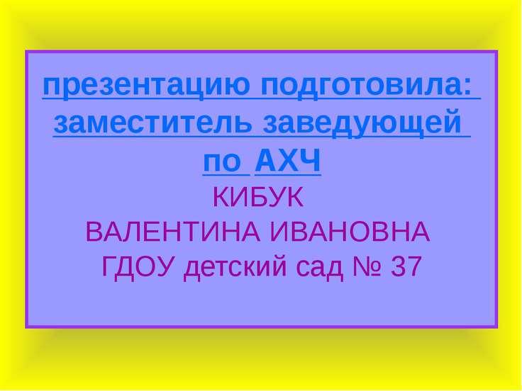 презентацию подготовила: заместитель заведующей по АХЧ КИБУК ВАЛЕНТИНА ИВАНОВ...