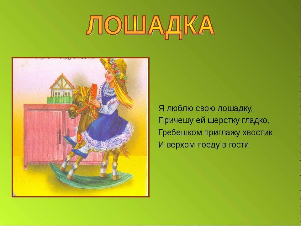 Я люблю свою лошадку, Причешу ей шерстку гладко, Гребешком приглажу хвостик И...