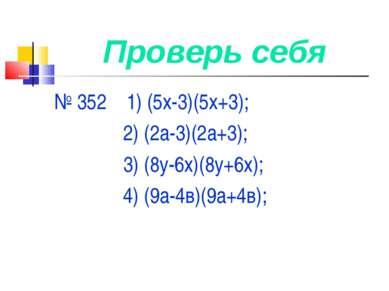 Проверь себя № 352 1) (5х-3)(5х+3); 2) (2а-3)(2а+3); 3) (8у-6х)(8у+6х); 4) (9...