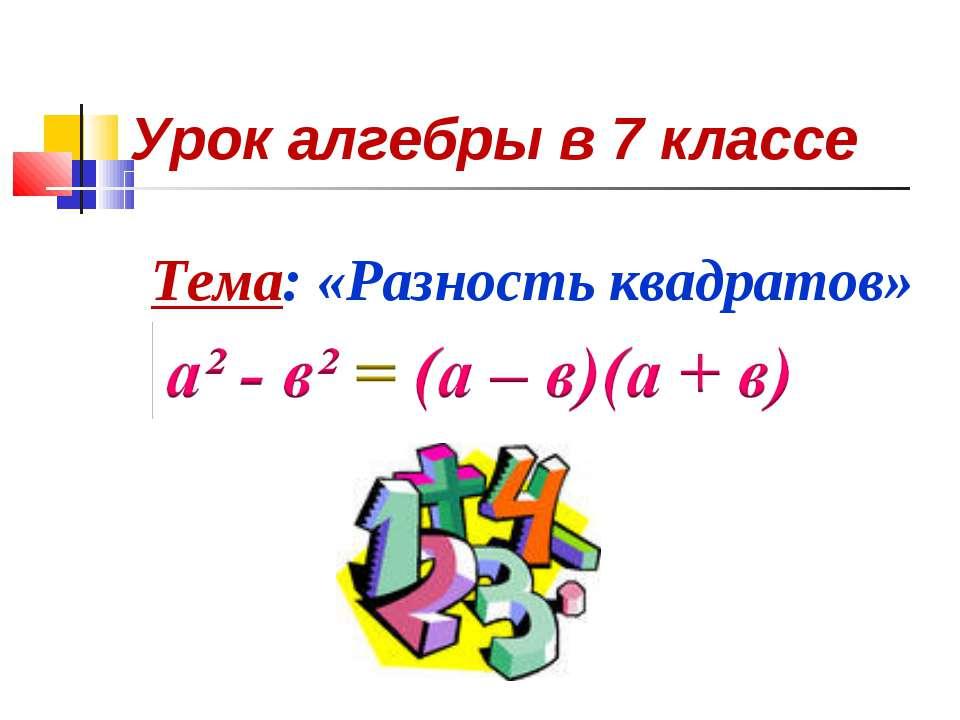 Урок алгебры в 7 классе Тема: «Разность квадратов»