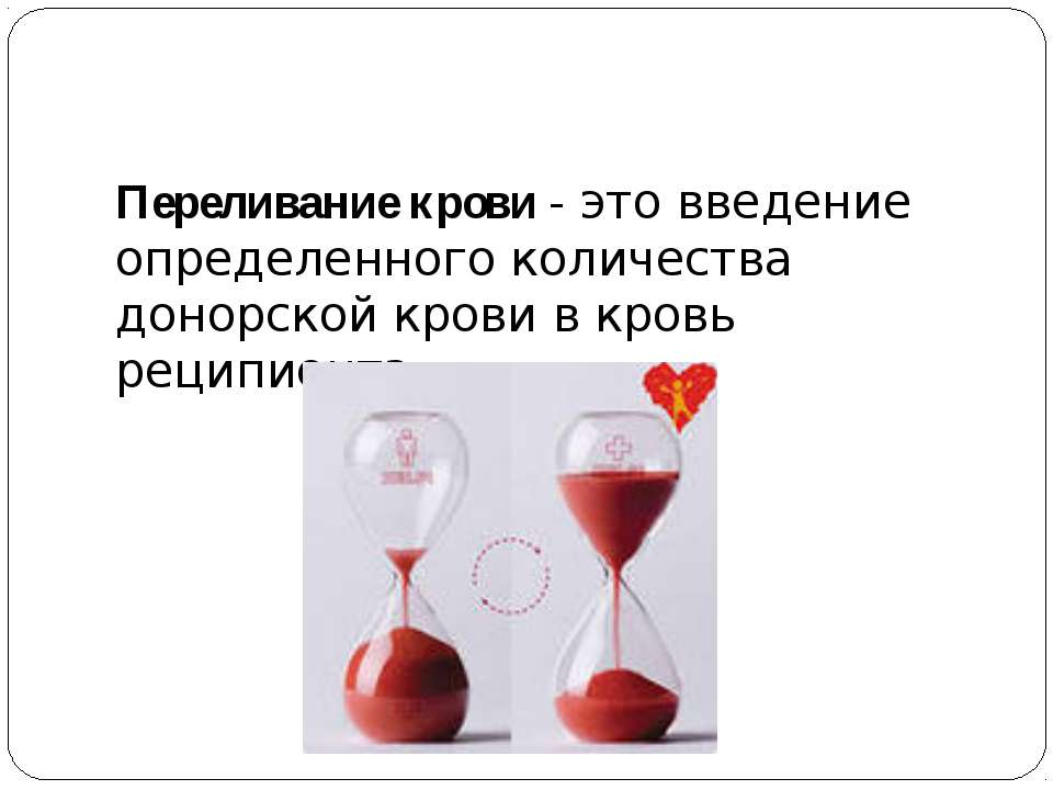 Переливание крови- это введение определенного количества донорской крови в к...