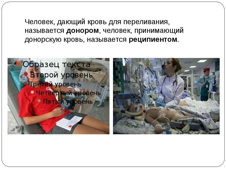 Человек, дающий кровь для переливания, называетсядонором, человек, принимающ...