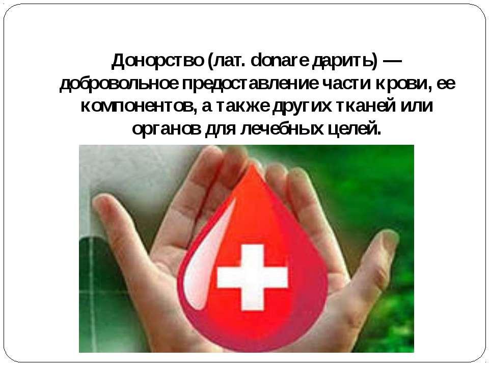 Донорство(лат. donare дарить)— добровольное предоставление части крови, ее ...