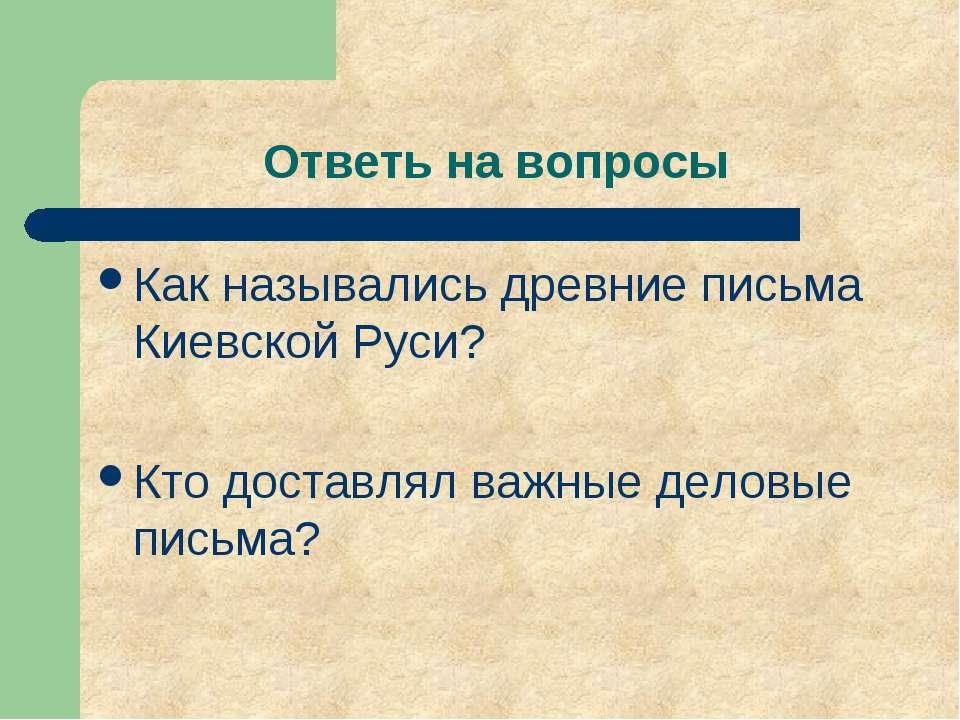 Ответь на вопросы Как назывались древние письма Киевской Руси? Кто доставлял ...