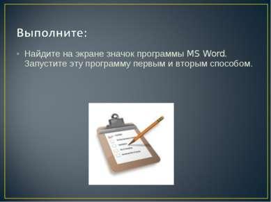 Найдите на экране значок программы MS Word. Запустите эту программу первым и ...