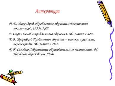 Литература Н. Д. Никондров «Проблемное обучение.» Воспитание школьников, 1993...