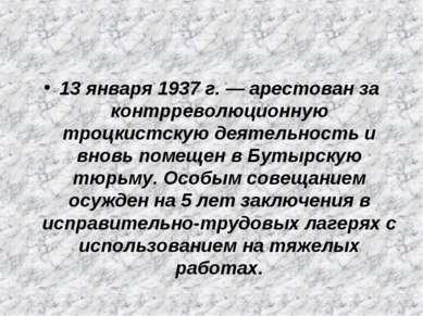 13 января 1937 г. — арестован за контрреволюционную троцкистскую деятельность...