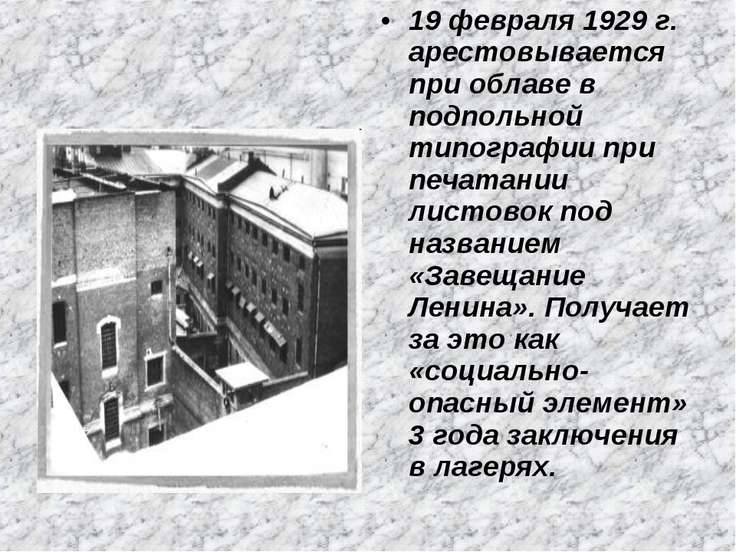 19 февраля 1929 г. арестовывается при облаве в подпольной типографии при печа...