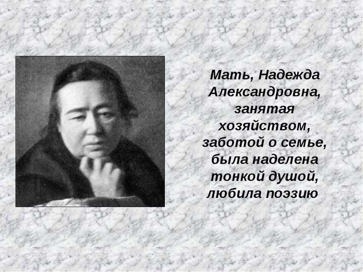 Мать, Надежда Александровна, занятая хозяйством, заботой о семье, была наделе...