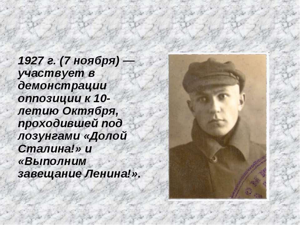 1927 г. (7 ноября) — участвует в демонстрации оппозиции к 10-летию Октября, п...