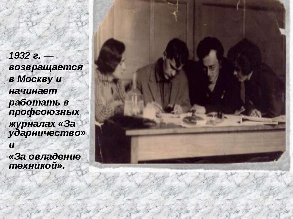 1932 г. — возвращается в Москву и начинает работать в профсоюзных журналах «З...