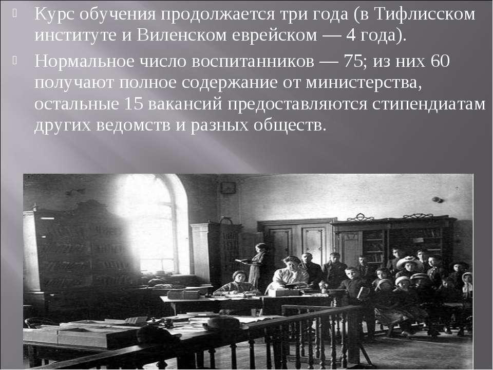 Курс обучения продолжается три года (в Тифлисском институте и Виленском еврей...