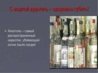 С водкой дружить – здоровье губить! Алкоголь – самый распространенный наркоти...