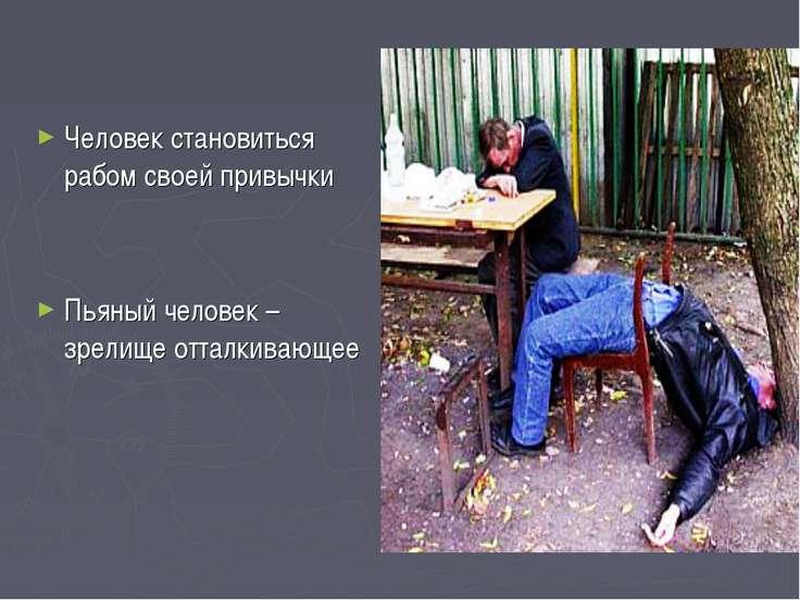 Человек становиться рабом своей привычки Пьяный человек – зрелище отталкивающее