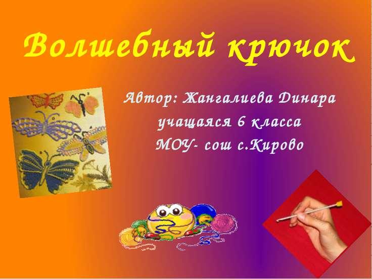 Волшебный крючок Автор: Жангалиева Динара учащаяся 6 класса МОУ- сош с.Кирово