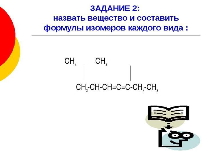 ЗАДАНИЕ 2: назвать вещество и составить формулы изомеров каждого вида : СН3 С...