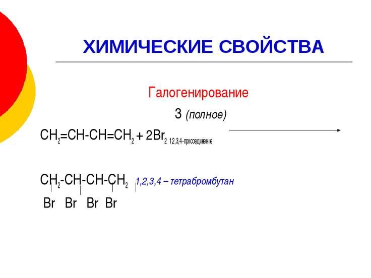 ХИМИЧЕСКИЕ СВОЙСТВА Галогенирование 3 (полное) СН2=СН-СН=СН2 + 2Br2 1,2,3,4 -...
