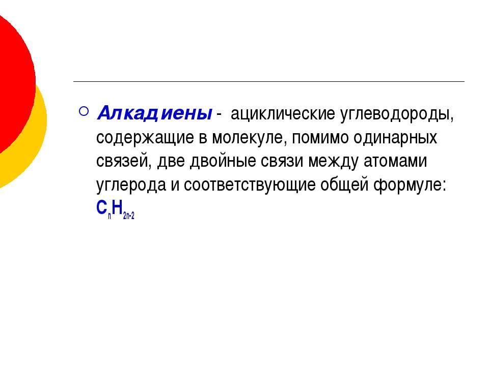 Алкадиены - ациклические углеводороды, содержащие в молекуле, помимо одинарны...