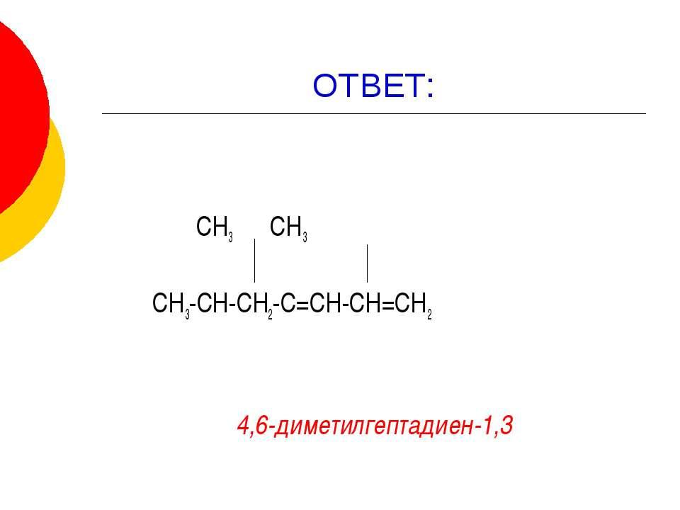 ОТВЕТ: СН3 СН3 СН3-СН-СН2-С=СН-СН=СН2 4,6-диметилгептадиен-1,3