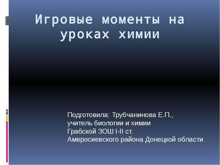 Игровые моменты на уроках химии Подготовила: Трубчанинова Е.П., учитель биоло...