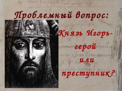 Проблемный вопрос: Князь Игорь- герой или преступник?