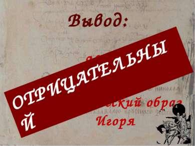 Вывод: Мы сделали вывод, что исторический образ Игоря ОТРИЦАТЕЛЬНЫЙ