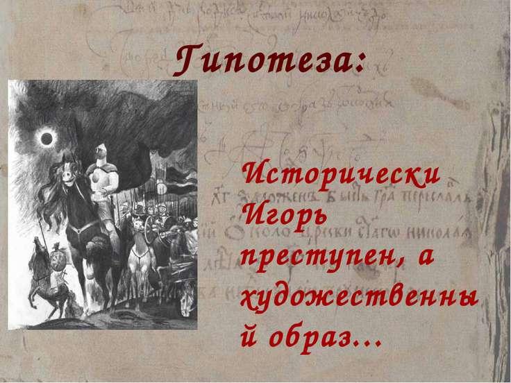 Гипотеза: Исторически Игорь преступен, а художественный образ…