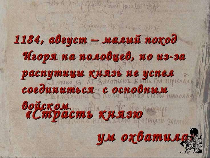 1184, август – малый поход Игоря на половцев, но из-за распутицы князь не усп...