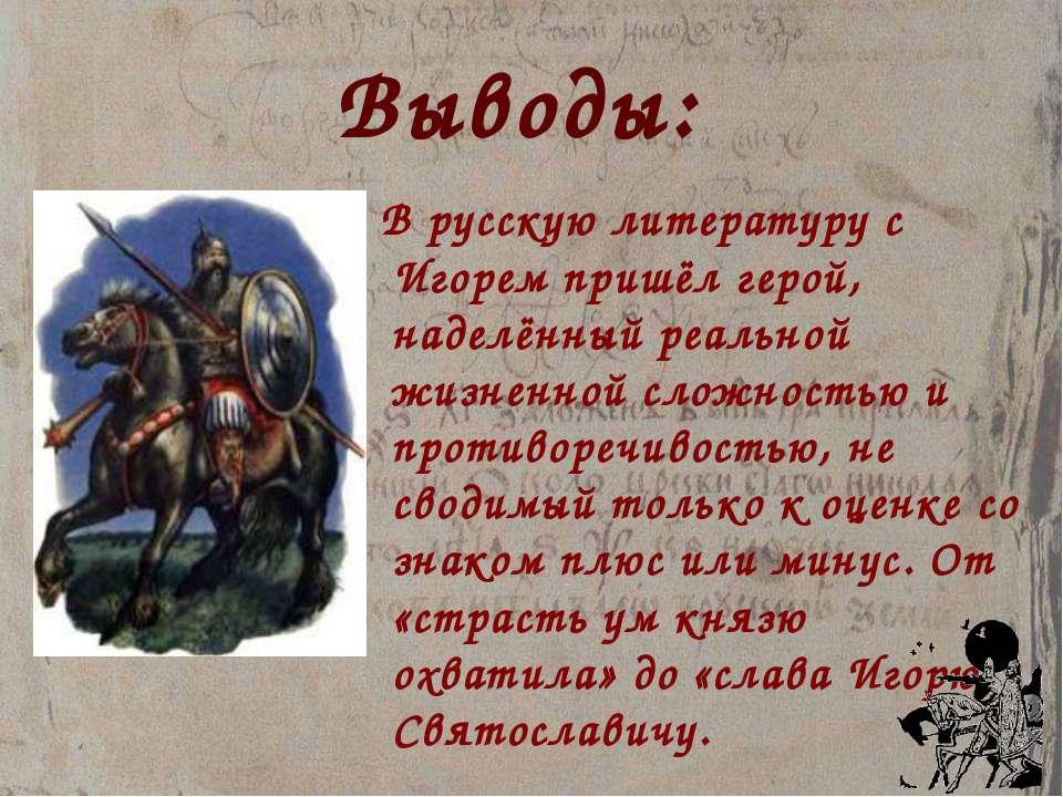 Выводы: В русскую литературу с Игорем пришёл герой, наделённый реальной жизне...